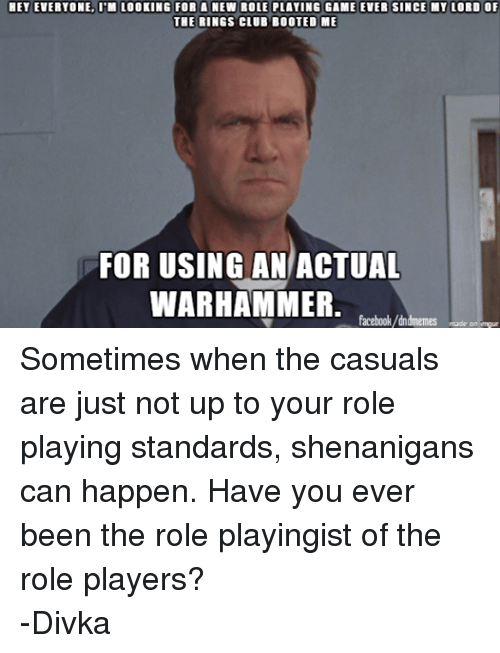 DnD: HET EVERYONE, ITM LOOKING FOR A NEW ROLE PLAYING GAME EVER SINCE MY LORD OF  THE RINGS CLUB BOOTED ME  FOR USING AN ACTUAL  WARHAMMER  facebook/dndmemes made on imgur Sometimes when the casuals are just not up to your role playing standards, shenanigans can happen. Have you ever been the role playingist of the role players? -Divka