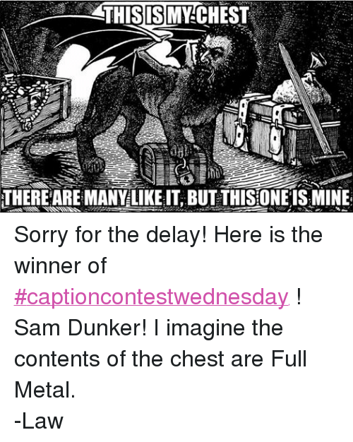 DnD: THIS IS MY CHEST  THERE ARE MANY LIKE IT BUT THISIONEISMINE Sorry for the delay! Here is the winner of #captioncontestwednesday ! Sam Dunker! I imagine the contents of the chest are Full Metal.  -Law