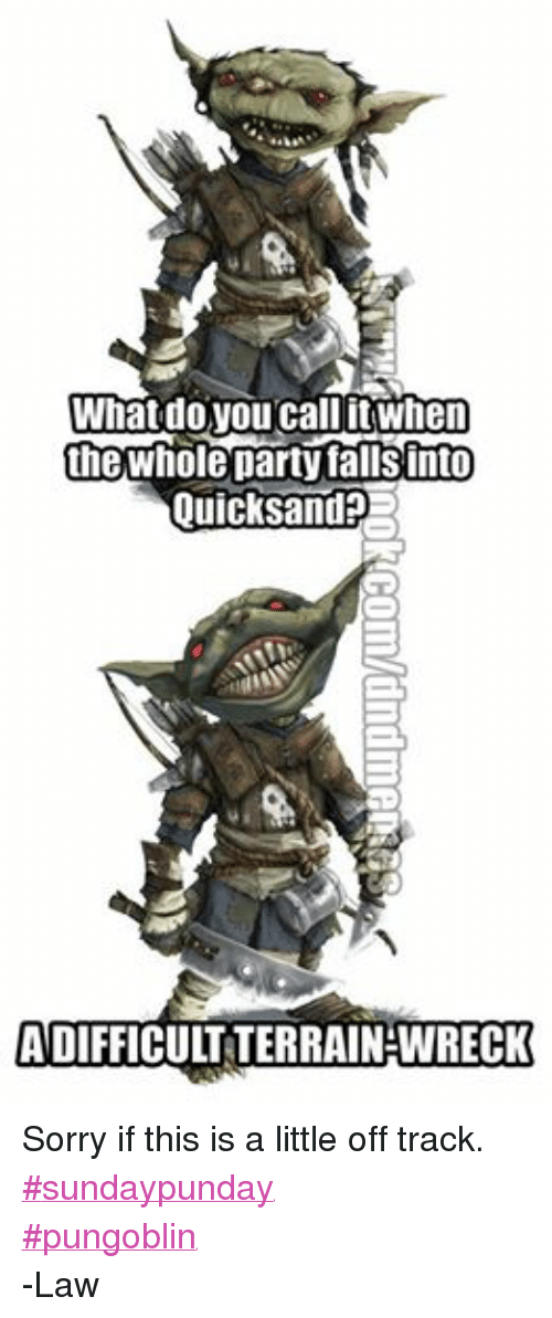 DnD: What do you call itwhen  the Whole party falls nto  Quicksand  ADIFFICULTTERRAINHWRECK Sorry if this is a little off track. #sundaypunday #pungoblin -Law
