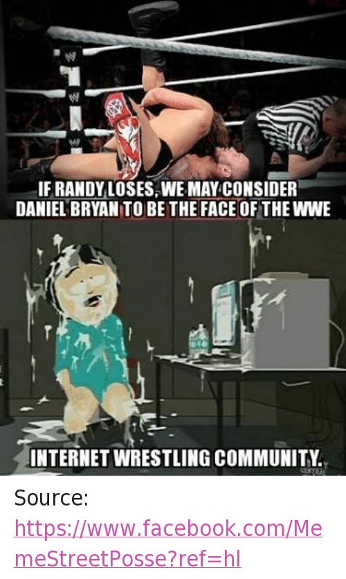 Community, Facebook, and Internet: IF RANDY LOSES WE MAY CONSIDER  DANIEL BRYAN TO BE THE FACE OF THE WWE  INTERNET WRESTLING COMMUNITY Source: https://www.facebook.com/MemeStreetPosse?ref=hl