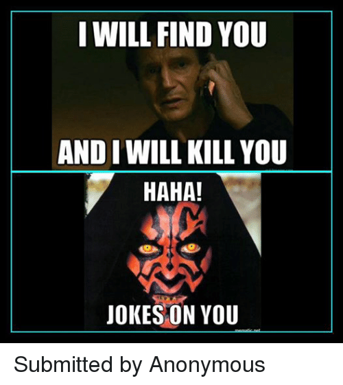 Star Wars: I WILL FIND YOU  AND I WILL KILL YOU  HAHA!  JOKES ON YOU Submitted by Anonymous