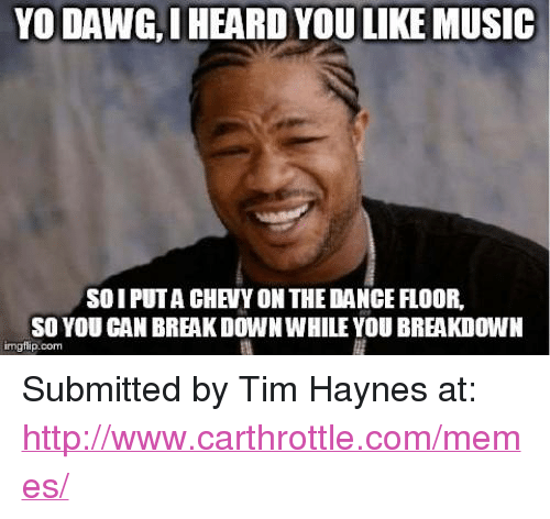Cars, Dancing, and Meme: YO DAWG, I HEARD YOU LIKE MUSIC  SO I PUT A CHEVY ON THE DANCE FLOOR,  SO YOU CAN BREAK DOWN WHILE YOU BREAKDOWN  imgflip.com  rg Submitted by Tim Haynes at: http://www.carthrottle.com/memes/