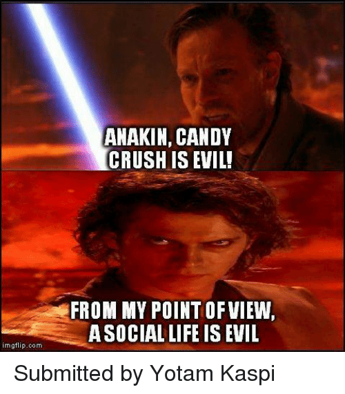 Star Wars: rngflip.com  ANAKIN, CANDY  CRUSH ISEVIL!  FROM MY POINT OF VIEW,  ASOCIAL LIFE IS EVIL Submitted by Yotam Kaspi