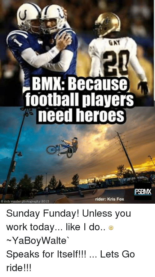 BMX: ENT  20  BMX: Because  football players  need heroes  rider: Kris Fox  D rich Vossler photography RO13 Sunday Funday! Unless you work today... like I do..   ~YaBoyWalte`Speaks for Itself!!! ... Lets Go ride!!!