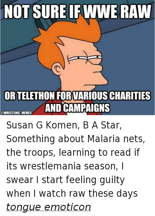Wwe Raw: NOT SURE IF WWE RAW  ORTELETHON FOR VARIOUS CHARITIES  AND CAMPAIGNS  @WRESTLING MEMES Susan G Komen, B A Star, Something about Malaria nets, the troops, learning to read if its wrestlemania season, I swear I start feeling guilty when I watch raw these days tongue emoticon