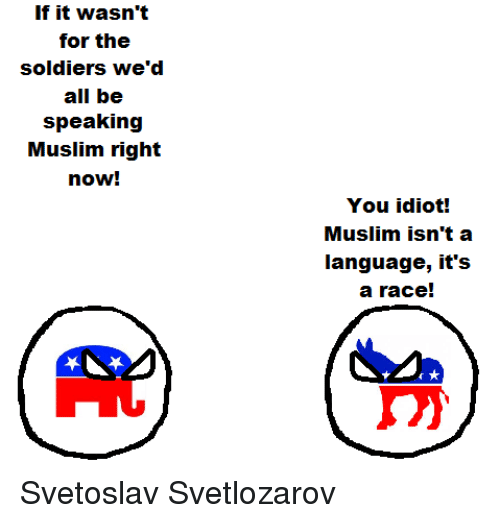 Muslim, Soldiers, and Wedding: If it wasn't  for the  soldiers, we'd  all be  speaking  Muslim right  now!  You idiot!  Muslim isn't a  language, it's  a race! Svetoslav Svetlozarov