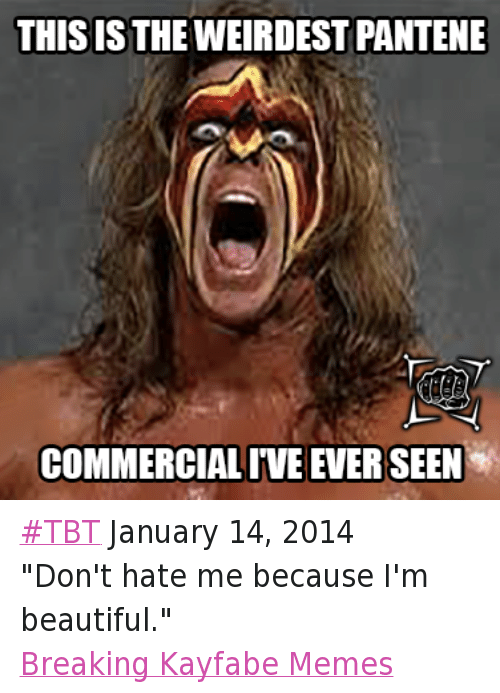"""Beautiful, Meme, and Memes: THIS IS THE WEIRDEST PANTENE  COMMERCIALIVEEVERSEEN #TBT January 14, 2014 """"Don't hate me because I'm beautiful."""" Breaking Kayfabe Memes"""
