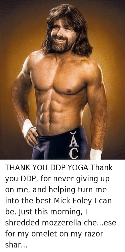 mick foley: THANK YOU DDP YOGA Thank you DDP, for never giving up on me, and helping turn me into the best Mick Foley I can be. Just this morning, I shredded mozzerella che...ese for my omelet on my razor sharp abs.  BANG! Check out all the dates on my #HardcoreLegendTour, - hitting KY, AL, TX, AL, TN, NC, VA, WV, OH, PA, NY and #Ontario #BritishColumbia & #Alberta Canada - bly clicking EVENTS on my Facebook page. Have a nice day!