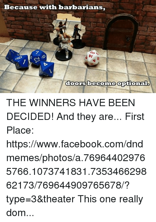 "DnD: Because with barbarians,  doors become optional THE WINNERS HAVE BEEN DECIDED! And they are... First Place: https://www.facebook.com/dndmemes/photos/a.769644029765766.1073741831.735346629862173/769644909765678/?type=3&theater This one really dominated the contest. Congrats Tyler and Yvonnehill! Second Place: https://www.facebook.com/dndmemes/photos/a.769644029765766.1073741831.735346629862173/769644239765745/?type=3&theater This one was actually pretty neck and neck with the third place winner...Congrats Bryan Deck! Third Place: https://www.facebook.com/dndmemes/photos/a.769644029765766.1073741831.735346629862173/769644203099082/?type=3&theater Last but certainly not least...Batman.. Congrats Ben Dowel! I'd like to point out (and this is partly my mistake...is there was one with a Dragon miniature (if you wanna call it that!) in the picture that would have gotten 2nd place. Unfortunately after looking at the comment and examining the picture further... it did not include a D20 in it so unfortunately out of fairness of all the other contestants the picture needs to be disqualified.  But since it was my mistake, I wanted to offer a ""my mistake"" prize. So I'm going to send you a $10 Amazon gift card. I hope there's not hard feelings, Merric Szczepanik-Godfrey. And LASTLY! This picture pulled on my heartstrings a little bit.  https://www.facebook.com/dndmemes/photos/a.769644029765766.1073741831.735346629862173/769644319765737/?type=3&theater And it didn't place in the contest. But for Kraig Robinson, I wanted to offer at least something. Being a father myself (as well as a parent who has suffered loss) I want to offer a free gift for your daughter. Shoot me a PM and we can discuss what it can be.  Also, I want to share this link: http://www.campgooddays.org/ It's a non profit organization that Kraig shared with me. It is one of the organizations who have helped his daughter and his family get through many hard times. I'd ask if any of you are willing, to donate something to the cause.  With that said, CONGRATS TO ALL WHO WON!!! If all the winners could reach out via PM, I can get the ball rolling on the prizes."