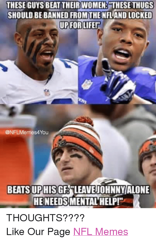 "Life, Meme, and Memes: THESE GUYS BEAT THEIR WOMEN: THESE THUGS  SHOULD BE BANNED FROM THE NFLANDLOCKED  UP FOR LIFE!""  @NFLMemes4You  BEATS UPHISGF LEAVE jOHNNY ALONE  HE NEEDSMENTAL HELP! THOUGHTS???? Like Our Page NFL Memes"