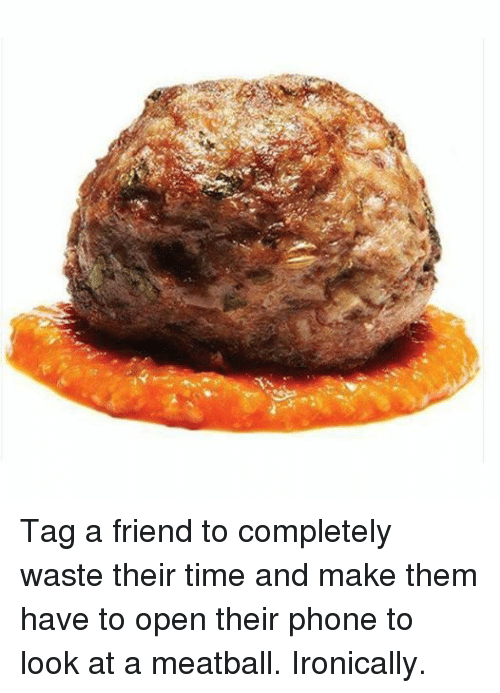 Friends, Ironic, and Phone: Tag a friend to completely waste their time and make them have to open their phone to look at a meatball. Ironically.