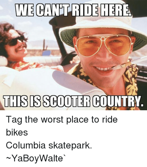 BMX: WE  CANT RIDE HERE.  THIS IS SCOOTTER COUNTRY Tag the worst place to ride bikes Columbia skatepark.   ~YaBoyWalte`