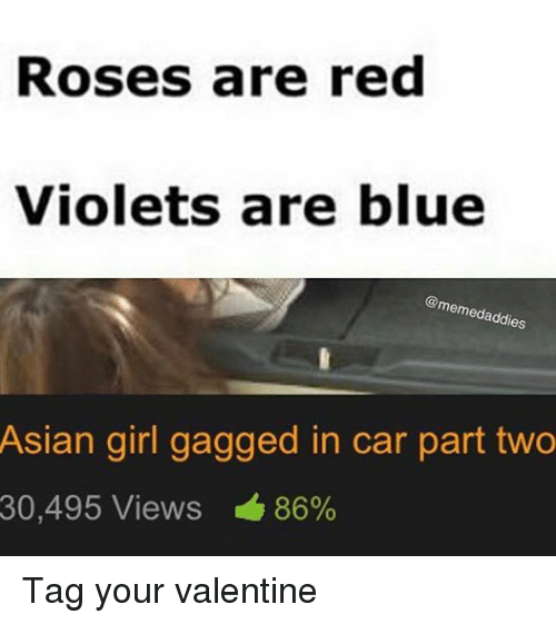 Asian, Cars, and Girls: Roses are red  Violets are blue  memedaddies  Asian girl gagged in car part two  30,495 Views 86% Tag your valentine