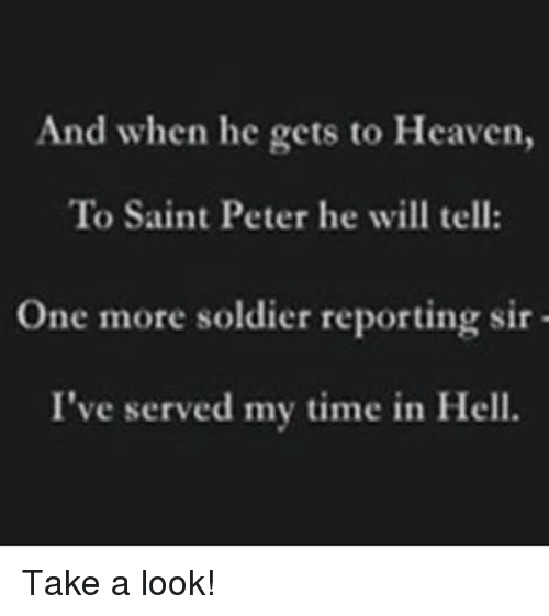 Heaven, Soldiers, and Time: And when he gets to Heaven,  To Saint Peter he will tell:  One more soldier reporting sir  I've served my time in Hell. Take a look!