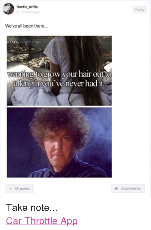 Cars, Funny, and Apps: Hectic drifts  21 hours ago  We've all been there...  wantlig to grow your hair out to  a length you'venever had it.  49 points  Funny  0 comments Take note... Car Throttle App