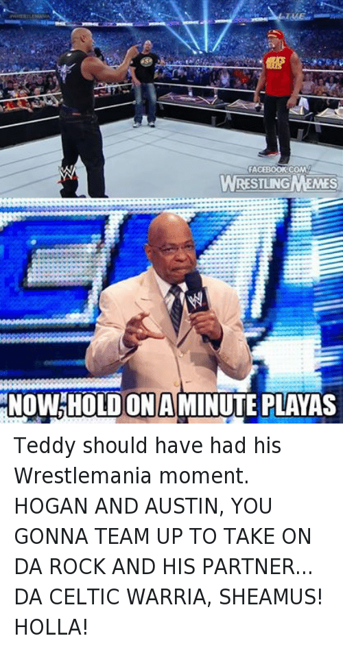 sheamus: FACEBOOK COMMA  WRESTLINGMEMES  OLDONA  MINUTE PLAYAS Teddy should have had his Wrestlemania moment. HOGAN AND AUSTIN, YOU GONNA TEAM UP TO TAKE ON DA ROCK AND HIS PARTNER... DA CELTIC WARRIA, SHEAMUS! HOLLA!
