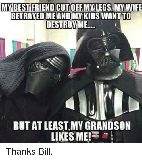 Star Wars, Best, and Kids: MY BEST FRIENDCUTOFFMYLEGS MY WIFE  BETRAYED ME AND MY KIDS WANT TO  DESTROY ME...  BUT AT LEAST MY GRANDSON  LIKES ME!  in Thanks Bill.