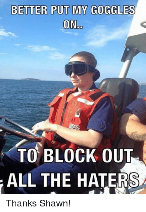 Facebook Thanks Shawn 13a0f7 better put my goggles ono to block out all the haters thanks shawn,Coast Guard Meme