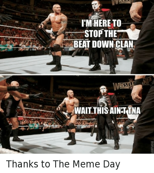Meme Day: I'M HERE TO  STOP THE  BEAT DOWN CLAN  WAIT THIS AINTTNA Thanks to The Meme Day