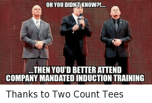Mandation: OH YOU DIDNT KNOW?!  THEN YOU D BETTER ATTEND  COMPANY MANDATED INDUCTIONTRAINING Thanks to Two Count Tees