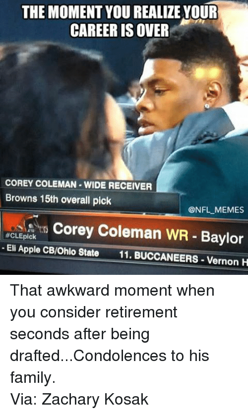 Apple, Family, and Meme: THE MOMENT YOU REALIZE YOUR  CAREER IS OVER  COREY COLEMAN WIDE RECEIVER  Browns 15th overall pick  NFL MEMES  Corey Coleman WR Baylor  #CLEpick  Eli Apple CB/Ohio State  11. BUCCANEERS Vernon H That awkward moment when you consider retirement seconds after being drafted...Condolences to his family. Via: Zachary Kosak