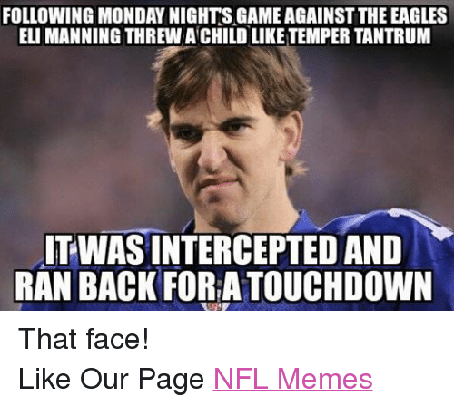 Eli Manning, Meme, and Memes: FOLLOWING MONDAY NIGHTS GAME AGAINST THE EAGLES  ELI MANNING THREW ACHILDLIKE TEMPER TANTRUM  TWASINTERCEPTED AND  RAN BACK FORA TOUCHDOWN That face! Like Our Page NFL Memes