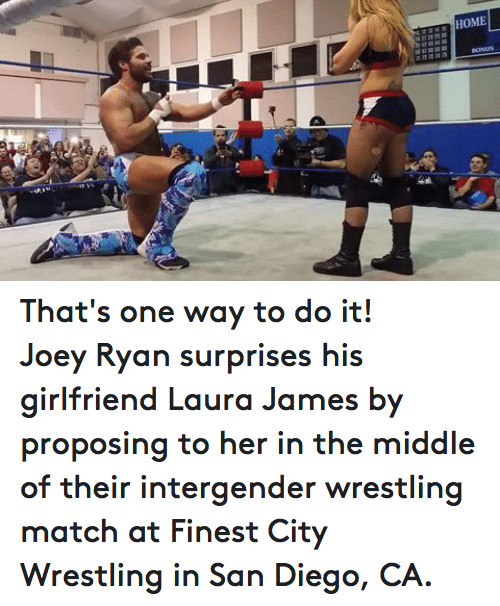 San Diego: HOME  28272 2330  42434445  ssS7 ss ss ss  n72731475  BONUS  12 That's one way to do it!Joey Ryan surprises his girlfriend Laura James by proposing to her in the middle of their intergender wrestling match at Finest City Wrestling in San Diego, CA.