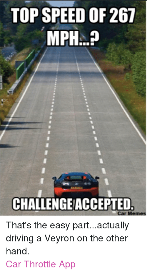 meme: TOP SPEED OF 267  MPH...?  CHALLENGEACCEPTED  Car Memes That's the easy part...actually driving a Veyron on the other hand. Car Throttle App