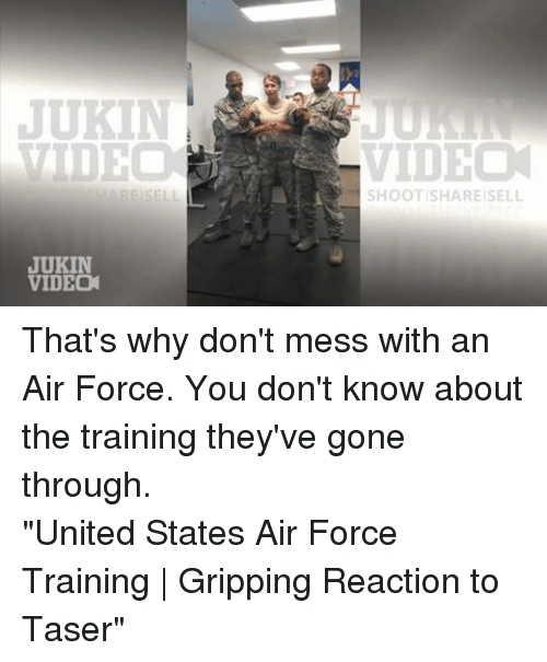"Air Force: JUKIN  VIDEO  ARE SELL  JUKIN  VIDEO  VIDEO  SHOOT SHARE SELL That's why don't mess with an Air Force. You don't know about the training they've gone through.""United States Air Force Training 
