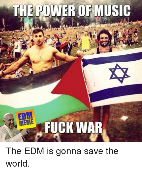 Meme, Memes, and Music: THE POWER OF MUSIC  MEME  FUCK WAR The EDM is gonna save the world.