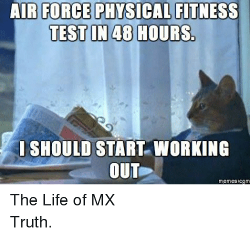 Life, Meme, and Memes: AIR FORCE  PHnSICAL FITNESS  TEST IN 48 HOURS  SHOULD START WORKING  OUT  memes Regm The Life of MXTruth.