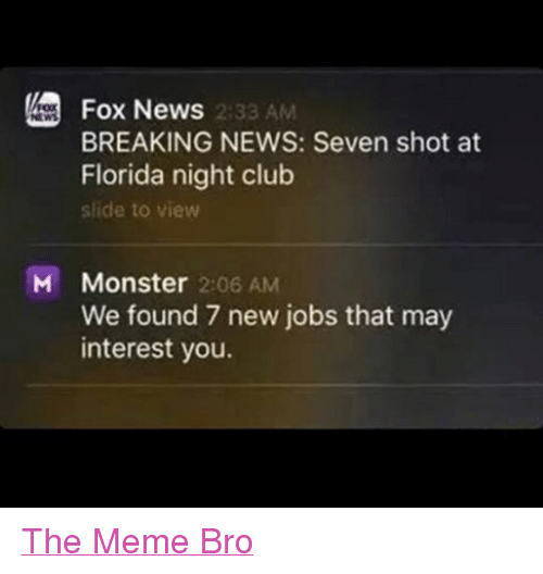 Club, Meme, and Memes: Fox News  2:33 AM  BREAKING NEWS: Seven shot at  Florida night club  slide to view  M Monster 2:06 AM  We found 7 new jobs that may  interest you. The Meme Bro