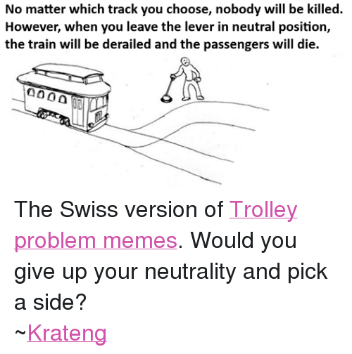 Superior Swiss: No matter which track you choose, nobody will be killed.  However, when you leave the lever in neutral position,  the train will be derailed and the passengers will die. The Swiss version of Trolley problem memes. Would you give up your neutrality and pick a side? ~Krateng