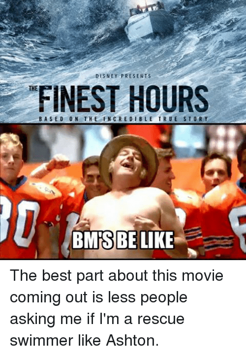 Coast Guard: DISNEY PRESENTS  FINEST HOURS  INCREDIBLE THE  BMIS BE LIKE The best part about this movie coming out is less people asking me if I'm a rescue swimmer like Ashton.