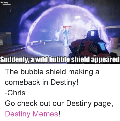 Halo Meme: HALO Memes  Destiny Memes  Suddenly, a wild bubble shield appeared The bubble shield making a comeback in Destiny! -Chris  Go check out our Destiny page, Destiny Memes!