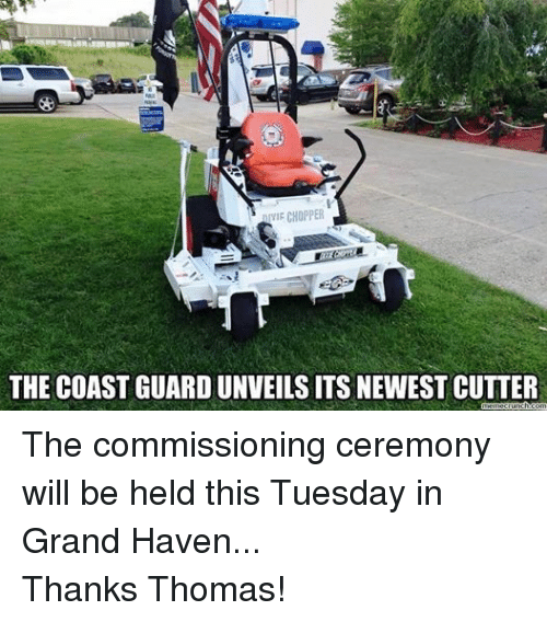 Coast Guard: IYIF CHOPPER  THE COAST GUARDUNVEILS ITS NEWEST CUTTER  memecrunch.com The commissioning ceremony will be held this Tuesday in Grand Haven... Thanks Thomas!