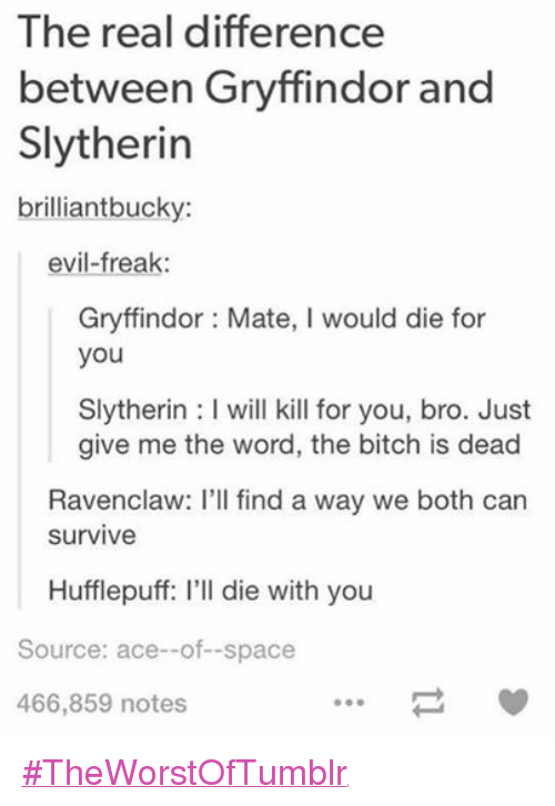 Die With You: The real difference  between Gryffindor and  Slytherin  brilliant bucky:  evil-freak  Gryffindor Mate, l would die for  you  Slytherin l will kill for you, bro. Just  give me the word, the bitch is dead  Ravenclaw: I'll find a way we both can  Survive  Hufflepuff: l'll die with you  Source: ace--of--space  466,859 notes ‪#‎TheWorstOfTumblr‬