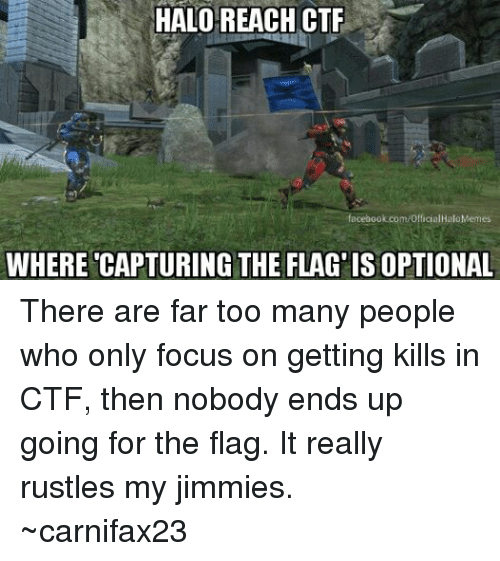 Halo Meme: HALO REACH CTF  acebook.com/Officia  Halo Memes  WHERE CAPTURING THE FLAG ISOPTIONAL There are far too many people who only focus on getting kills in CTF, then nobody ends up going for the flag. It really rustles my jimmies. ~carnifax23