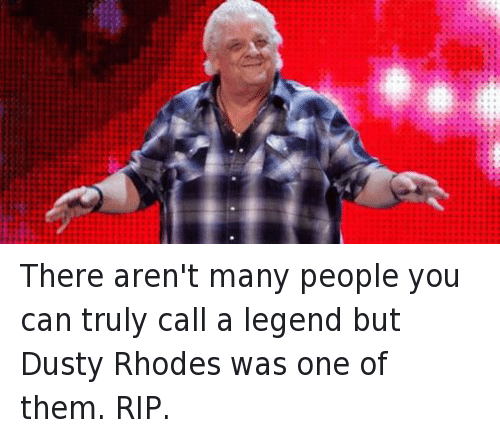 Dusty Rhodes: There aren't many people you can truly call a legend but Dusty Rhodes was one of them. RIP.