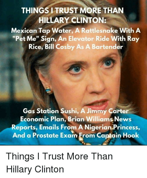 """Bill Cosby, Brian Williams, and Hillary Clinton: THINGS I TRUST MORE THAN  HILLARY CLINTON:  Mexican Tap Water, A Rattlesnake With A  """"Pet Me"""" Sign, An Elevator Ride With Ray  Rice, Bill Cosby As A Bartender  Gas Station Sushi, A Jimmy Carter  Economic Plan, Brian Williams News  Reports, Emails From A Nigerian Princess,  And a Prostate Exam From Captain Hook Things I Trust More Than Hillary Clinton"""