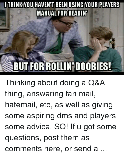 DnD: ITHINK YOU HAVENT BEEN USING YOUR PLAYERS  MANUAL FOR READIN  BUT FOR ROLLINIDOOBIES! Thinking about doing a Q&A thing, answering fan mail, hatemail, etc, as well as giving some aspiring dms and players some advice. SO! If u got some questions, post them as comments here, or send a private message to the page with ‪#‎helpmetoolmaster‬ in it. I would be answering these in video format.  -Toolmaster