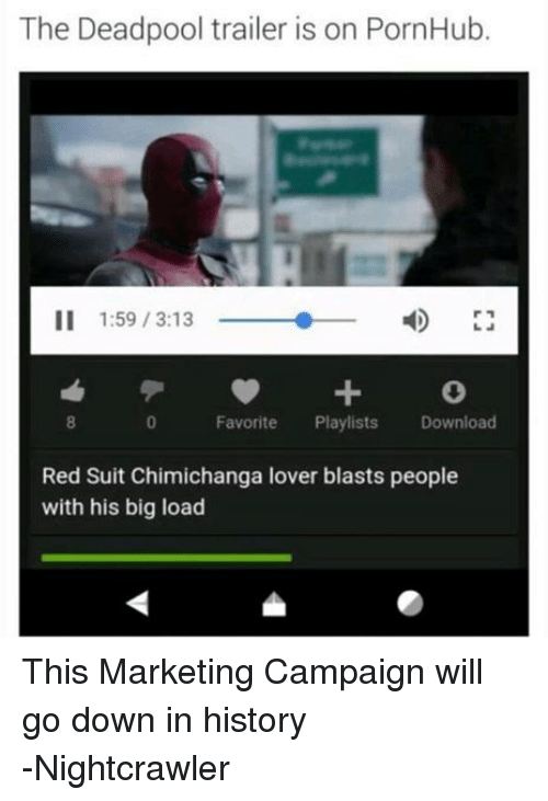 Pornhub, Deadpool, and Avengers: The Deadpool trailer is on PornHub.  II 1:59 3:13  Favorite Playlists Download  Red Suit Chimichanga lover blasts people  with his big load This Marketing Campaign will go down in history -Nightcrawler