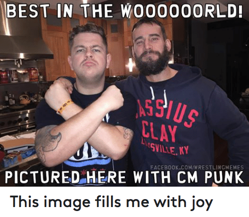 Cm Punk: BEST IN THE WO0000ORLD!  FACEBOOK COMIWRESTLINGMEMES  PICTURED HERE WITH CM PUNK This image fills me with joy