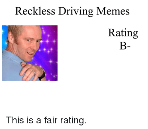 Driving Memes: Reckless Driving Memes  Rating This is a fair rating.