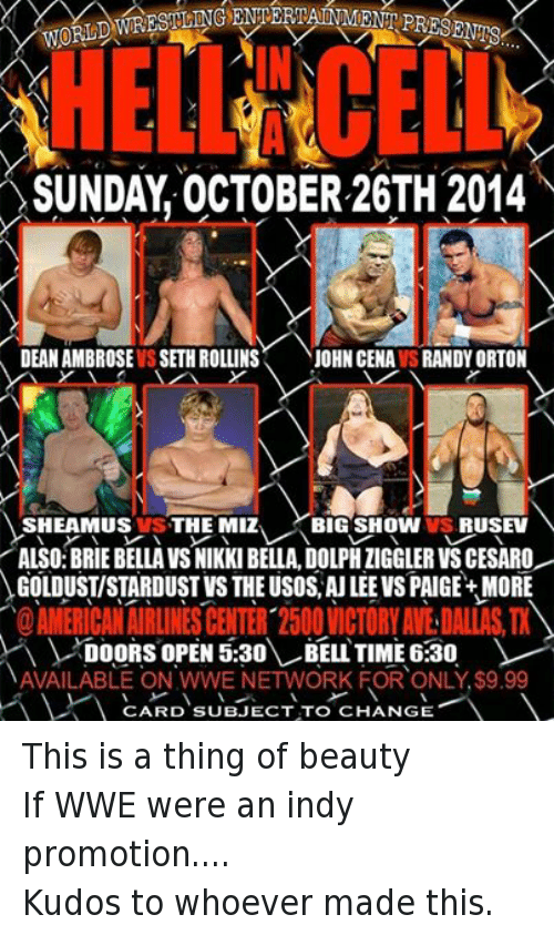 Dean Ambrose: WORLD  SUNDAY OCTOBER 26TH 2014  DEAN AMBROSE IS SETH ROLLINS  JOHN CENAVSRANDYORTON  SHEAMUS VS THE MIZ  BIG SHOW VS, RUSEV  ALSO:BRIE BELLA VSNIKKI BELLA, DOLPHIIGGLERVSCESARO  GOLDUSTISTARDUST VS THEUSOS AU LEE VS PAIGE+ MORE  DOORS OPEN 5:30  BELL TIME 6:30  NAVAILABLE ON WWE NETWORK FOR ONLY $9.99  V CARD SUBJECT TO CHANGE This is a thing of beautyIf WWE were an indy promotion.... Kudos to whoever made this.