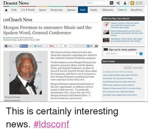"""Rome: Deseret News  NATIONAL  Search  EDITION  Utah  U.S. & World  Sports  Money wise  Opinion  Faith  Family  Obituaries  Video Di Brand View  LDSChurch News  What You May Have Missed  Career or mission. What you need to  know about the lowered couple  Morgan Freeman to announce Music and the  missionary age change.  Mormon temple goers can now scan in  Spoken Word, General Conference  their temple recomme  nds with their smart  By Northrop Sweet, LDS Church News  Tackling fear Will the Rome, Italy temple  Published: Friday, April 01 2016 7:02 a m MDT  be completed before the 2nd Coming?  N Sign up for news updates  The Church of Jesus Christ of Latter-day  Email Address  Saints has released a surprising new detail for  this weekend's General Conference program:  Most Popular  World renknown actor Morgan Freeman has  agreed to announce Music and the Spoken  In Faith Across Site  Word, and General Conference, in place of  LLoyd DNewell. LIoyd D Newell, when asked  Combating terrorism with food storage.  for comments, said that it was is an honor to  Utah cancels tonights rugby match with BYU.  have Morgan Freeman's soothing and calm  Economists. The hard proof for tithing  voice announce in lieu of his own.  Scott Stirling announces sports retrement  Morgan Freeman expressed enthusiasm at  Mit Romney called as General Authority  this new opportunity, as millions watch in  Missing 10 tribes found in BYUs Lost and Found.  search to find answers. Tm primarily  BYU announces new California campus  interested in why, what is the why of it,""""  2nd Nephi even tougher than Chuck Norris  Morgan Freeman told Deseret News. """"I  Morgan Freeman.  haven't found any answers yet.""""  Mormon N This is certainly interesting news. #ldsconf"""