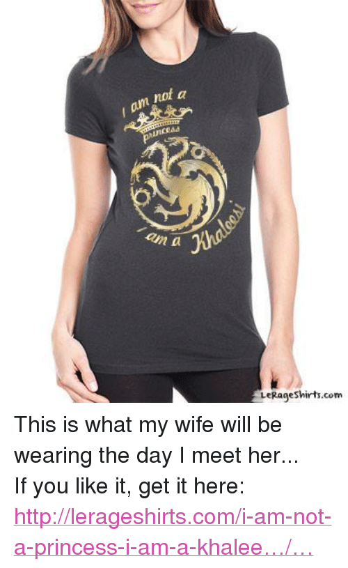 Game of Thrones: I am,not  not a  /an  an a  LeRage Shirts.com  9eSh This is what my wife will be wearing the day I meet her... If you like it, get it here: http://lerageshirts.com/i-am-not-a-princess-i-am-a-khalee…/…