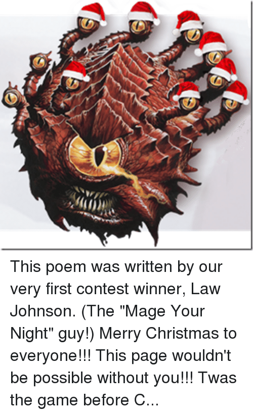 "DnD: This poem was written by our very first contest winner, Law Johnson. (The ""Mage Your Night"" guy!) Merry Christmas to everyone!!! This page wouldn't be possible without you!!! Twas the game before Christmas and all through my home... Not a PC was rolling, not even the Gnome  The party was resting, and so were the players While feasting on pizza and nachos in layers The GM was hidden, obscured by his screen Highlighting upcoming traps in bright green They'd won a hard fight, as they gave it their best But now it was calm, and the world was at rest  The Drow were all snuggled up safe in their caves With visions of Dwarves failing Fortitude saves No bandits did burgle, no merchants were trading The orcs all asleep from a long day of raiding The temples were silent, no song from their bells The Wizards had given up casting their spells When outside the game room came a cacophonous reception That everyone heard (if they made their perception) And who should be summoned to the plane of the living? But D&D Santa! The Warlord of Giving! With a loud cry for battle he kicked in the door Our group caught flat-footed from his initiative score He stood 10 feet tall, What a sight to be feared! With an Ogre-like gut and a Dwarven-like beard  His full plate was crimson with runes green and gold A candy cane halberd in fist did he hold In his off hand he wielded a heavy brown bag Weighed down by its contents of treasure and swag Our group was dead silent, the confusion was stressful His intimidate check was quite clearly successful We dodged an explosion of minis and dice As he lept on the board and roared ""Naughty or Nice? Lawful or Evil? Greedy or fair? If it's all in character, I really don't care. You've solved many riddles and slain many hoards, Now hand over that XP, it's time for rewards!"" With a deep hearty laugh and a stomp of his boot He tipped over the bag and poured out all our loot. For the Ranger a Longbow Composite +3 And a druidic ring that can summon a tree For our Bard he did offer an enchanted war drum And an ancient black bottle of 90 proof rum For our Wizard new scrolls! What a magical feast! From an Arcane handbook that still wasn't released For the Halfling, two daggers, one black and one white that would make him unseen as he snuck through the night For the cleric a symbol of his God of healing To prevent all the damage our foes would be dealing  And last but not least, our own Dungeon Master Neither monster, nor fighter, nor cleric nor caster.  ""For you, Mr. GM."" he said with a squeal As he offered new dice made of real stainless steel ""They're wicked and lucky, much more than you'd think. And sure to roll 20's"" he implied with a wink.  For they both knew the game all the DMs had played It matters not what they rolled, just the sound that they made With a cry to the heavens he called to the night And a dragon descended to him from it's flight He swung one leg over and they took to the sky We all cheered and waved as we said our goodbye His entrance was sudden, his exit abrupt We'd survived the encounter and all leveled up  You could hear him call out from the Dragon he'd tamed,  ""Merry Christmas to all and to all a good game!"""