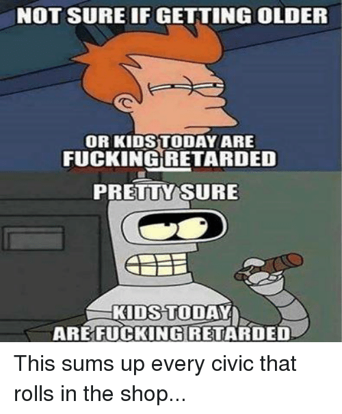 mechanic: NOT SURE IF GETTING OLDER  OR KIDS TODAY ARE  FUCKINGRETARDED  PRETTY SURE  KIDS TODAY  ARE FUCKING RETARDED This sums up every civic that rolls in the shop...