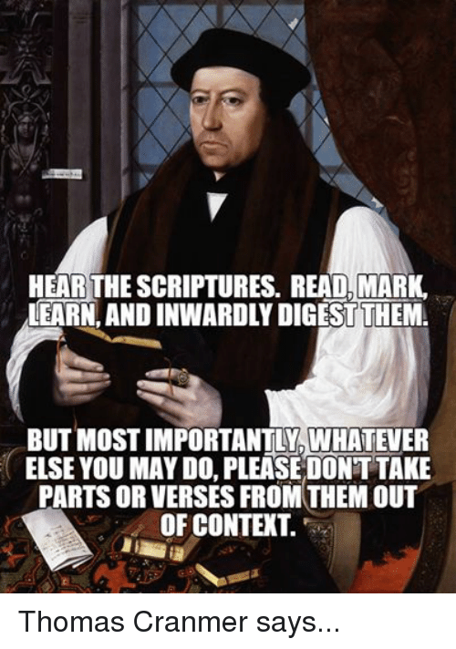 Episcopal Church : HEAR THE SCRIPTURES. READ, MARK  LEARN ANDINWARDLY DIGESTTHEMA  BUT MosTIMPORTANTLY WHATEVER  ELSE YOU MAY DO, PLEASE DONT TAKE  PARTSORVERSES FROM THEMOUT  OF CONTEXT. Thomas Cranmer says...